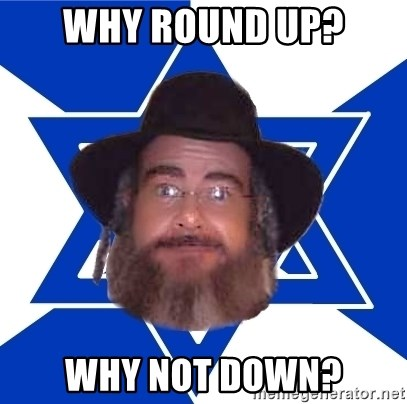 Advice Jew - why round up? Why not down?