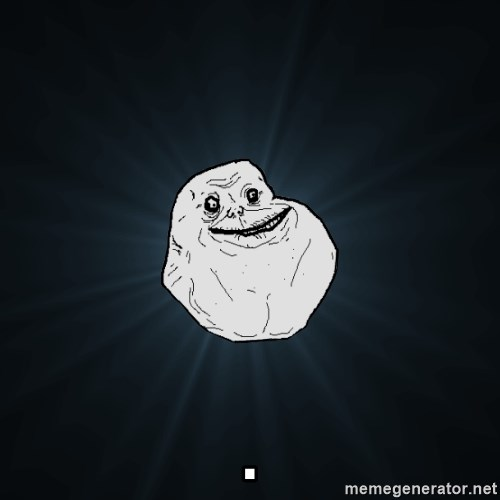 Forever Alone -                                                                                                                                                                                                                 .