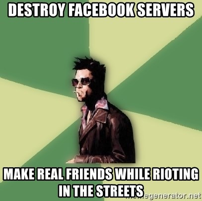 Tyler Durden - DESTROY FACEBOOK SERVERS MAKE REAL FRIENDS WHILE RIOTING IN THE STREETS