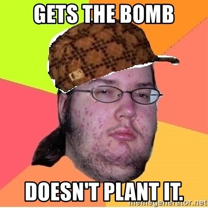 Scumbag nerd - Gets the bomb Doesn't plant it.