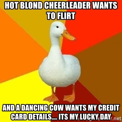 Technologically Impaired Duck - hot blond cheerleader wants to flirt and a dancing cow wants my credit card details.... its my lucky day
