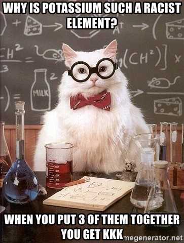 Chemistry Cat - Why is potassium such a racist element? When you put 3 of them together you get kkk