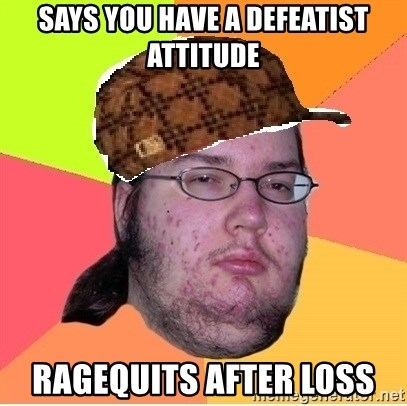 Scumbag nerd - SAYS YOU HAVE A DEFEATIST ATTITUDE RAGEQUITS AFTER LOSS