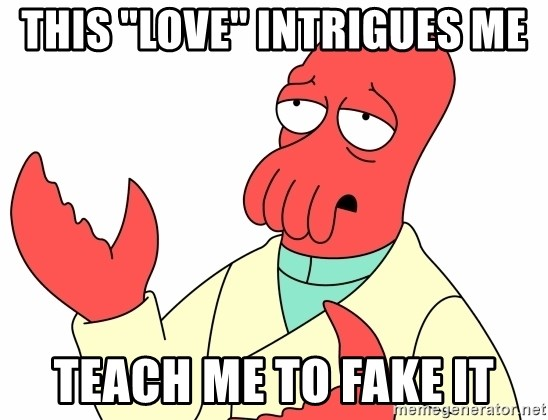 """Why not zoidberg? - This """"love"""" intrigues me teach me to fake it"""