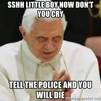 Pedo Pope - SSHH little boy now don't you cry Tell the police and you will die