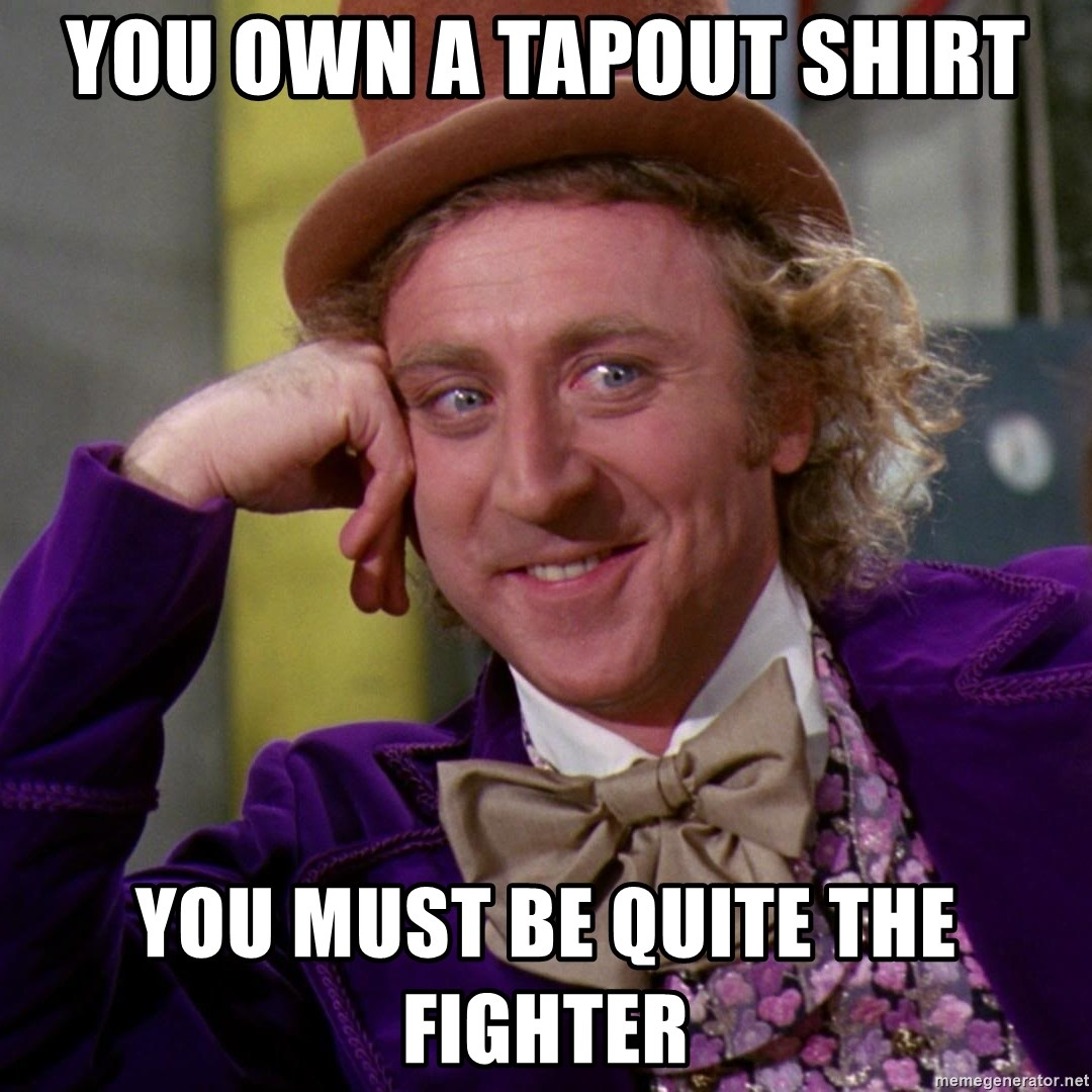 Willy Wonka - you own a tapout shirt you must be quite the fighter