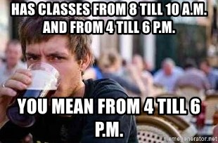 The Lazy College Senior - Has classes from 8 till 10 a.m. and from 4 till 6 p.m. you mean from 4 till 6 p.m.