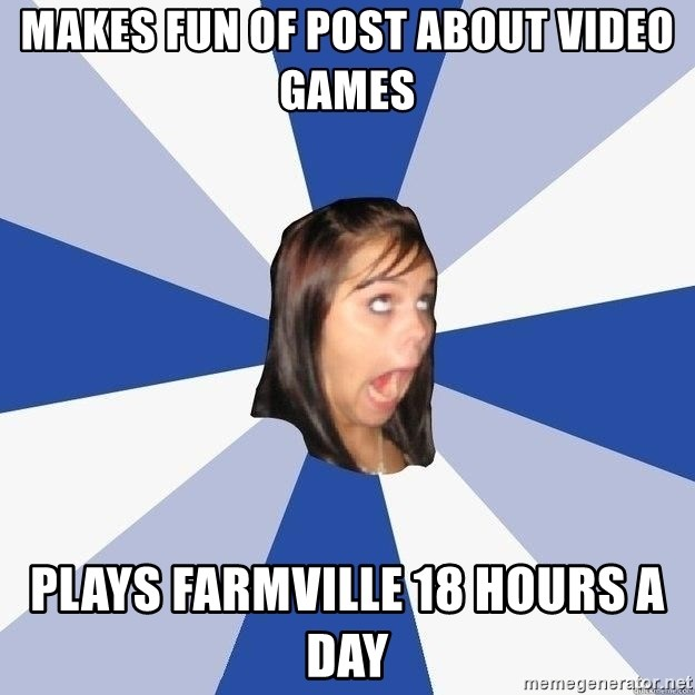 Annoying Facebook Girl - makes fun of post about video games plays farmville 18 hours a day