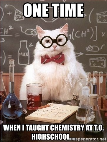 Chemistry Cat - One time when i taught chemistry at t.o. highschool....