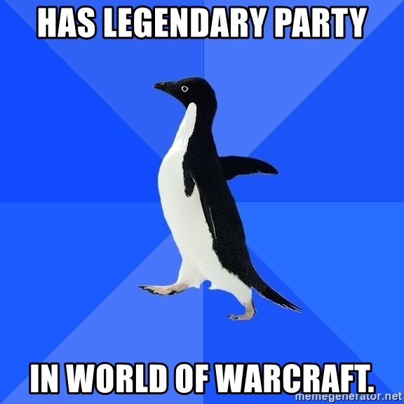 Socially Awkward Penguin - Has legendary Party In World of warcraft.