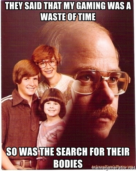Vengeance Dad - they said that my gaming was a waste of time so was the search for their bodies