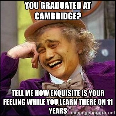 yaowonkaxd - You graduated at Cambridge? Tell me how exquisite is your feeling while you learn there on 11 years