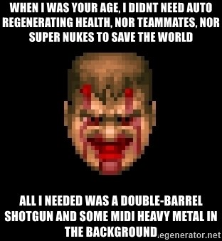 Bloody Doom Guy - WHEN I WAS YOUR AGE, I DIDNT NEED AUTO REGENERATING HEALTH, NOR TEAMMATES, NOR SUPER NUKES TO SAVE THE WORLD ALL I NEEDED WAS A DOUBLE-BARREL SHOTGUN AND SOME MIDI HEAVY METAL IN THE BACKGROUND