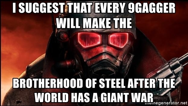 Fallout  - i suggest that every 9gagger will make the brotherhood of steel after the world has a giant war