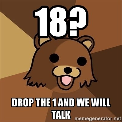 Pedobear - 18?  drop the 1 and we will talk