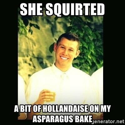 Respectful Frat Guy - she squirted  a bit of hollandaise on my asparagus Bake