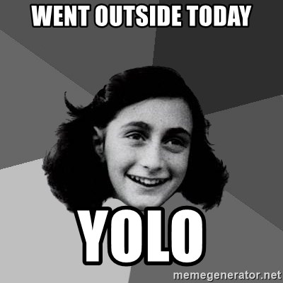 Anne Frank Lol - Went outside today YOLO