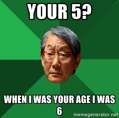 High Expectations Asian Father - YOUR 5? WHEN I WAS YOUR AGE I WAS 6