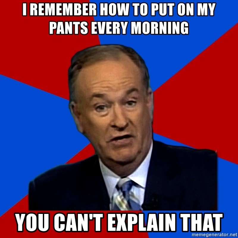 Bill O'Reilly Proves God - i remember how to put on my pants every morning you can't explain that