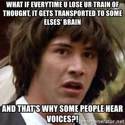 Conspiracy Keanu - what if everytime u lose ur train of thought, it gets transported to some elses' brain and that's why some people hear voices?!