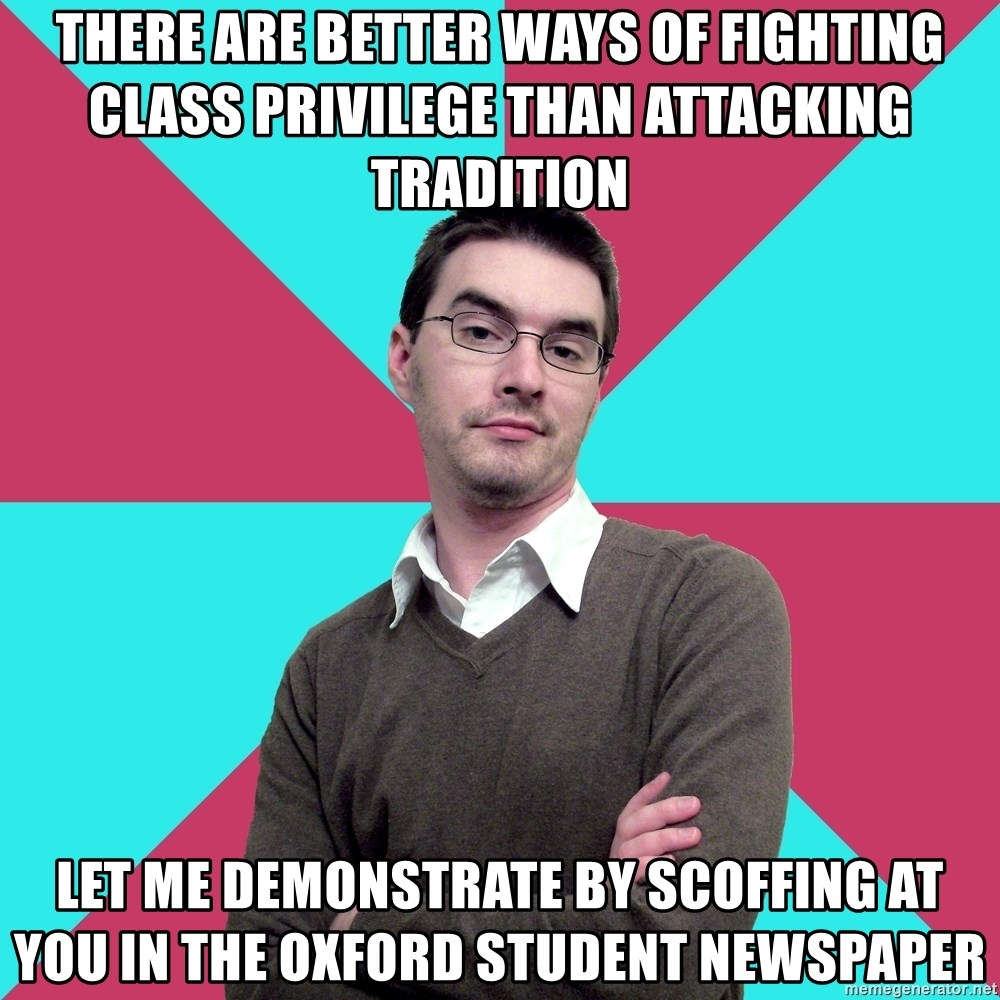 Privilege Denying Dude - There are better ways of fighting class privilege than attacking tradition  Let me demonstrate by scoffing at you in the Oxford Student newspaper
