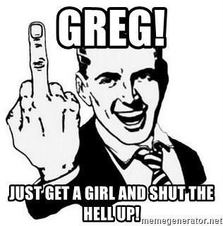 Que Te Jodan - GREG! JUST GET A GIRL AND SHUT THE HELL UP!