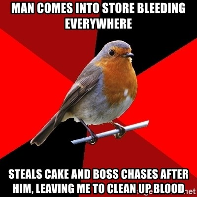 Retail Robin - MAN COMES INTO STORE BLEEDING EVERYWHERE STEALS CAKE AND BOSS CHASES AFTER HIM, LEAVING ME TO CLEAN UP BLOOD