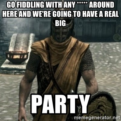 skyrim whiterun guard - Go fiddling with any ***** around here and we're going to have a real Big Party