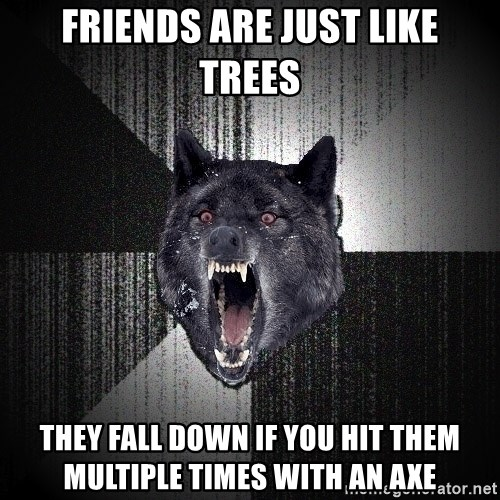 Insanity Wolf - Friends are just like trees they fall down if you hit them multiple times with an axe