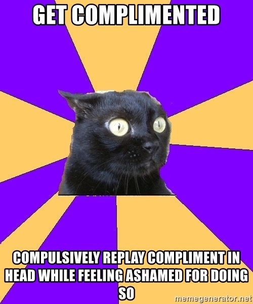 Anxiety Cat - GET COMPLIMENTED COMPULSIVELY REPLAY COMPLIMENT IN HEAD WHILE FEELING ASHAMED FOR DOING SO