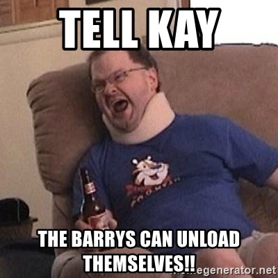 Fuming tourettes guy - tell kay  the barrys can unload themselves!!