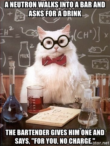 """Chemistry Cat - A Neutron walks into a bar and asks for a drink the bartender gives him one and says, """"For you, no charge."""""""