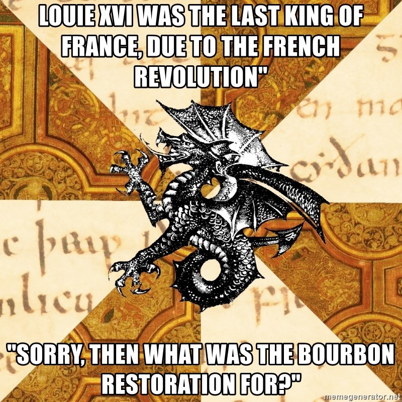 "History Major Heraldic Beast - Louie XVI was the last king of France, due to the French revolution"" ""Sorry, then what was the bourbon restoration for?"""