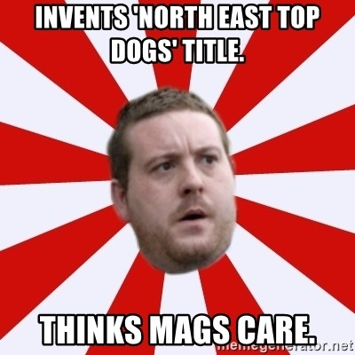Mackem Logic - Invents 'North East Top Dogs' title.  Thinks Mags care.