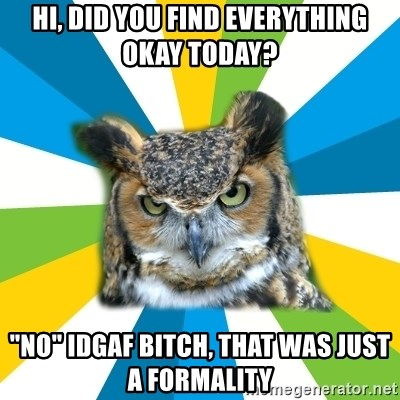 "Old Navy Owl - Hi, did you find everything okay today? ""no"" idgaf bitch, that was just a formality"