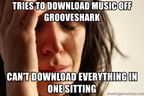 First World Problems - TRIES TO DOWNLOAD MUSIC OFF GROOVESHARK CAN'T DOWNLOAD EVERYTHING IN ONE SITTING