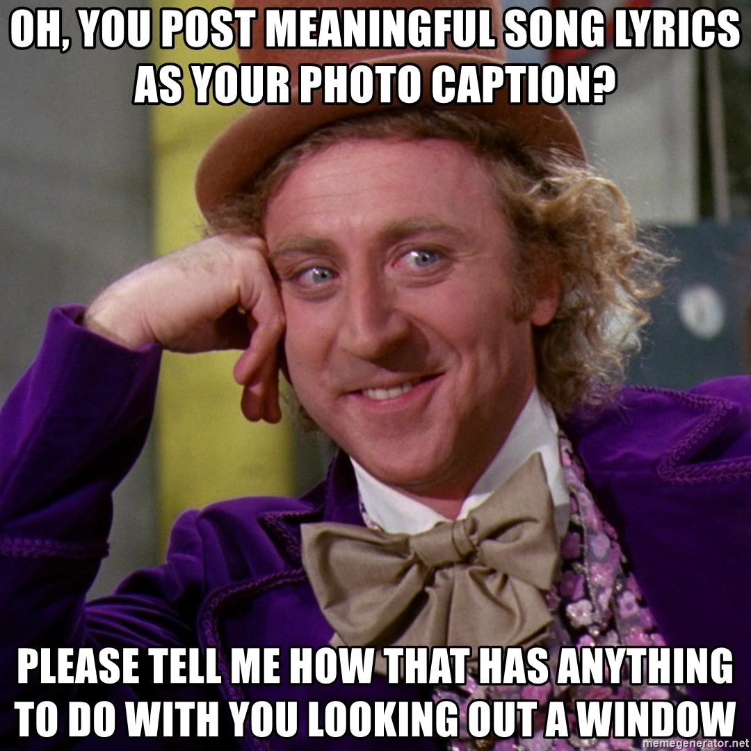Willy Wonka - oh, you post meaningful song lyrics as your photo caption? please tell me how that has anything to do with you looking out a window