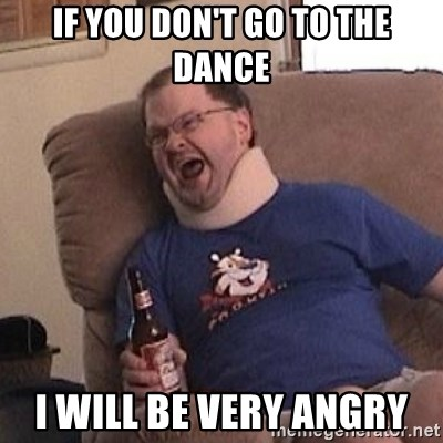 Fuming tourettes guy - if you don't go to the dance i will be very angry