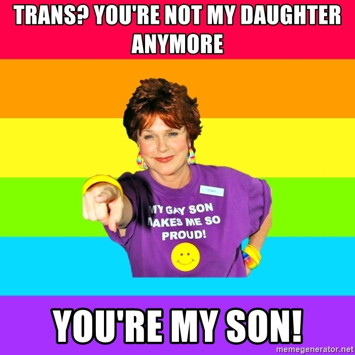 Over Enthusiastic Pflag Mother - Trans? you're not my daughter anymore You're my son!