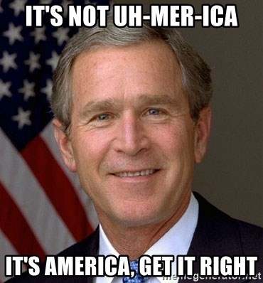 George Bush - it's not uh-mer-ica it's america, get it right