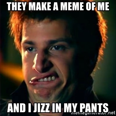 Jizzt in my pants - they make a meme of me and i jizz in my pants