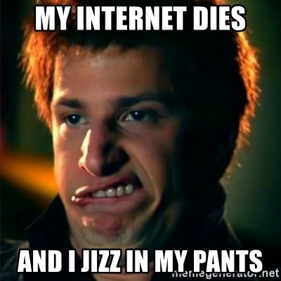 Jizzt in my pants - my internet dies and i jizz in my pants