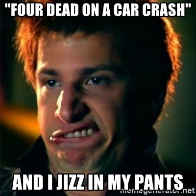 "Jizzt in my pants - ""FOUR DEAD ON A CAR CRASH"" AND I JIZZ IN MY PANTS"