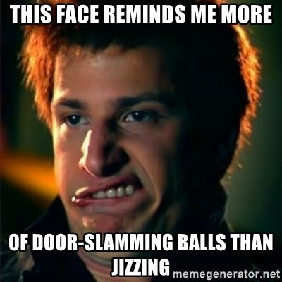 Jizzt in my pants - THIS FACE REMINDS ME MORE OF DOOR-SLAMMING BALLS THAN JIZZING