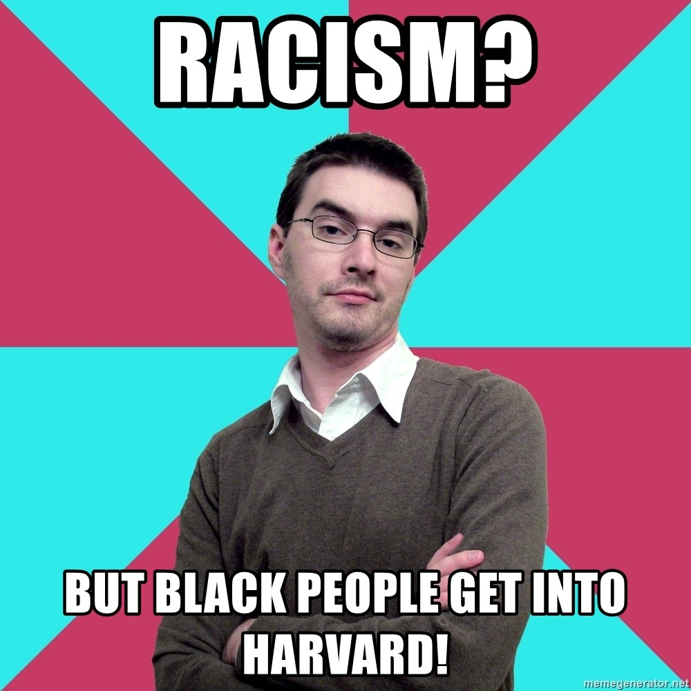 Privilege Denying Dude - racism? but black people get into harvard!