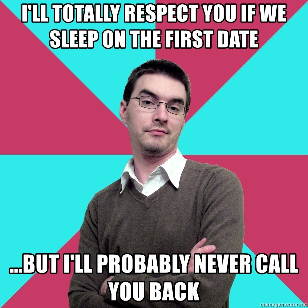 Privilege Denying Dude - i'll totally respect you if we sleep on the first date ...but i'll probably never call you back