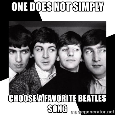 The Beatles Legacy - one does not simply Choose a favorite beatles song