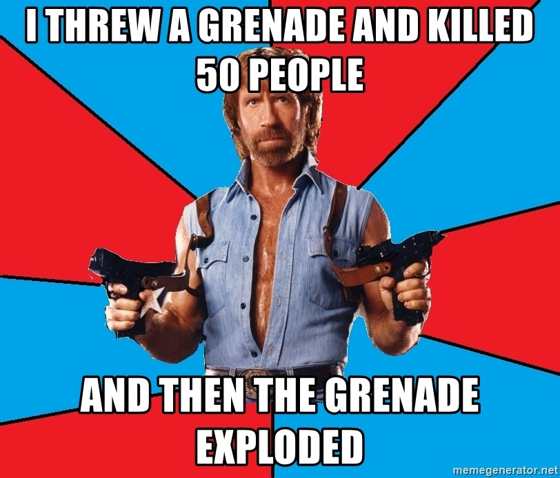 Chuck Norris  - I threw a grenade and killed 50 people And then the grenade exploded