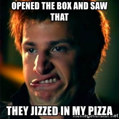 Jizzt in my pants - Opened the box and saw that they jizzed in my pizza