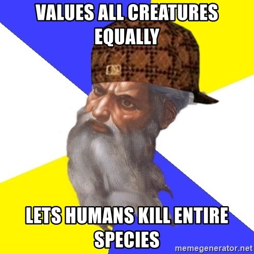 Scumbag God - values all creatures equally lets humans kill entire species